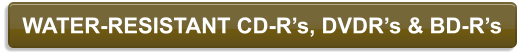WATER-RESISTANT CD-R's, DVDR's & BD-R's